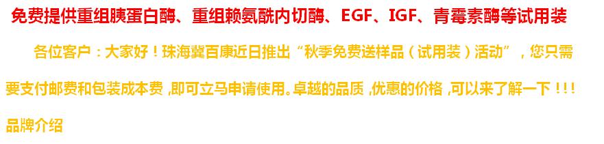 珠海优德w88软件下载免费提供优德w88app胰蛋白酶、优德w88app赖氨酰内切酶、EGF、IGF、青霉素酶等试用装